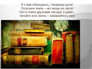 Я к вам обращаюсь, товарищи дети! Полезнее книги – нет вещи на свете! Пусть к