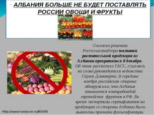 АЛБАНИЯ БОЛЬШЕ НЕ БУДЕТ ПОСТАВЛЯТЬ РОССИИ ОВОЩИ И ФРУКТЫ Согласно решению Рос