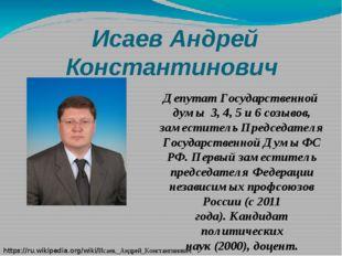 Исаев Андрей Константинович ДепутатГосударственной думы 3,4,5и6 созывов,