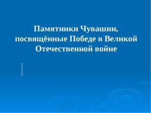 Подзаголовок слайда Памятники Чувашии, посвящённые Победе в Великой Отечестве