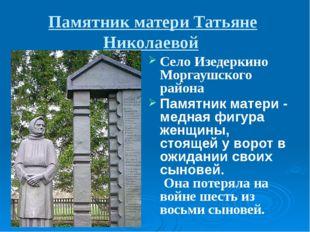 Памятник матери Татьяне Николаевой Село Изедеркино Моргаушского района Памятн