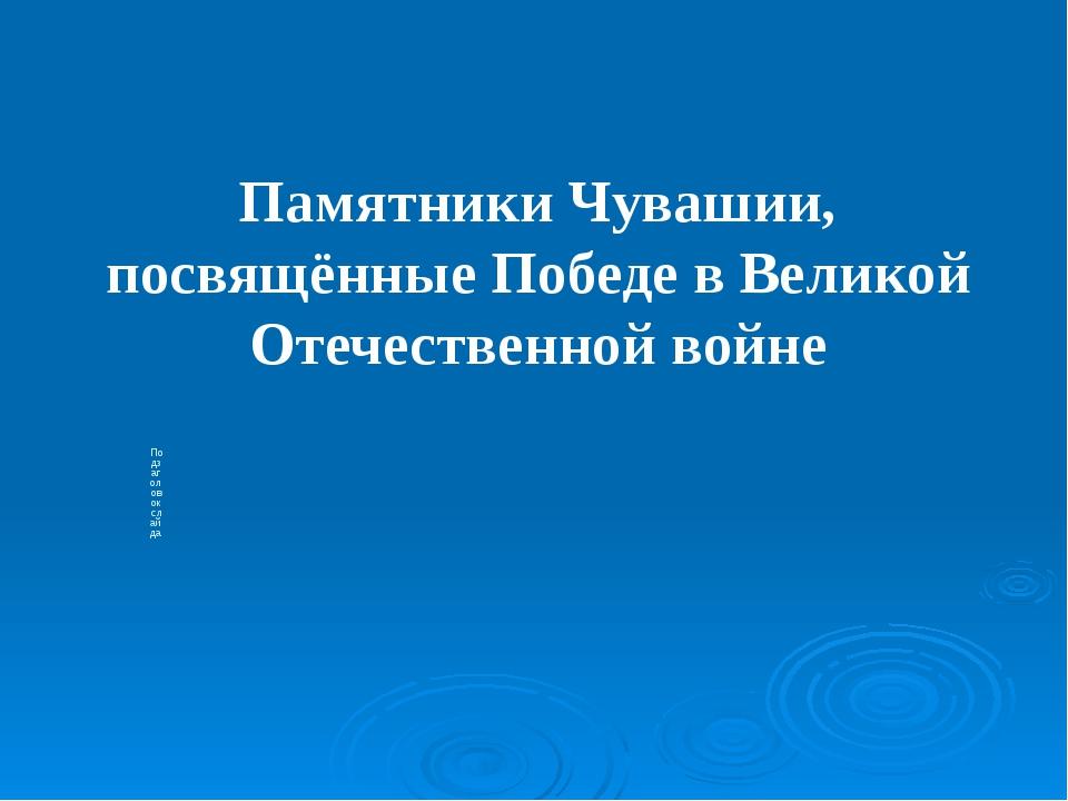 Подзаголовок слайда Памятники Чувашии, посвящённые Победе в Великой Отечестве...