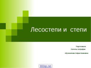 Лесостепи и степи Подготовила Учитель географии Абуталипова Элфия Киямовна
