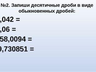 0,042 = 5,06 = 358,0094 = 9,730851 = №2. Запиши десятичные дроби в виде обыкн