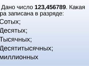 №5. Дано число 123,456789. Какая цифра записана в разряде: Сотых; Десятых; Ты