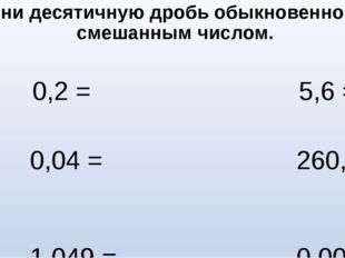 Замени десятичную дробь обыкновенной или смешанным числом. 0,2 = 5,6 = 0,04 =