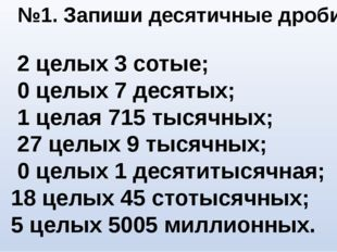 №1. Запиши десятичные дроби 2 целых 3 сотые; 0 целых 7 десятых; 1 целая 715 т