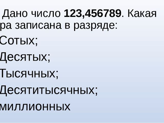 №5. Дано число 123,456789. Какая цифра записана в разряде: Сотых; Десятых; Ты...