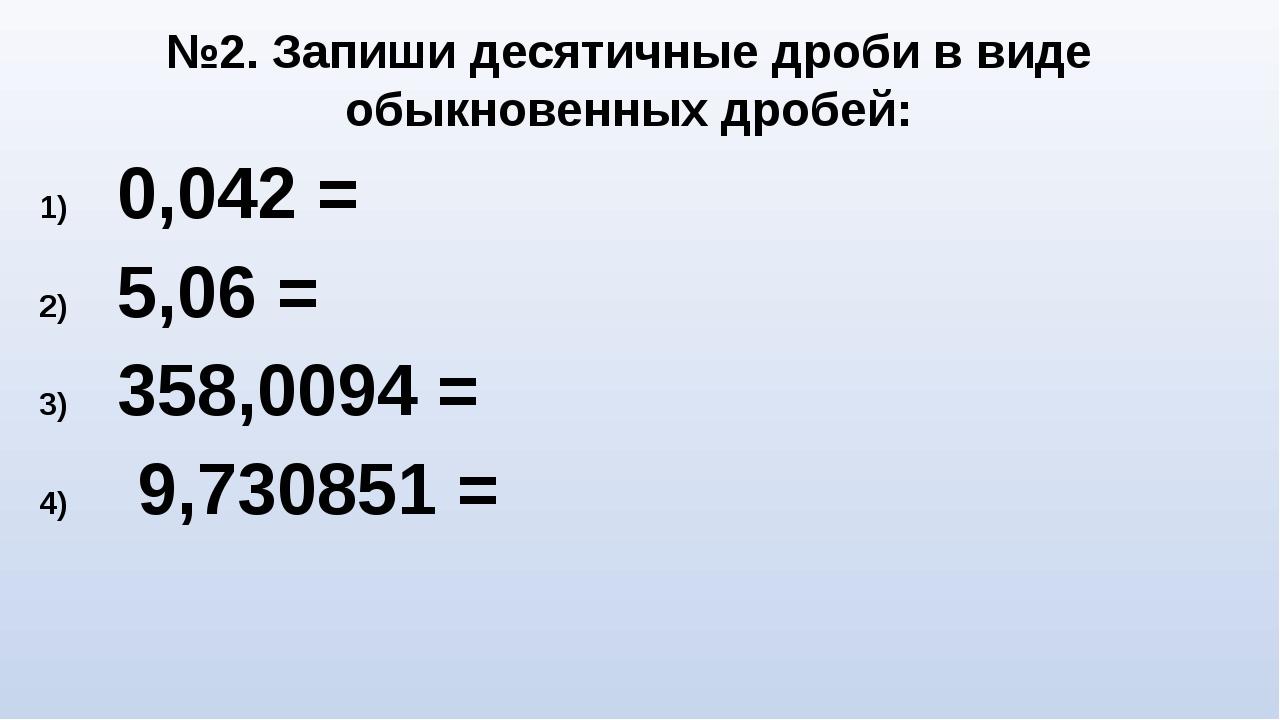 0,042 = 5,06 = 358,0094 = 9,730851 = №2. Запиши десятичные дроби в виде обыкн...