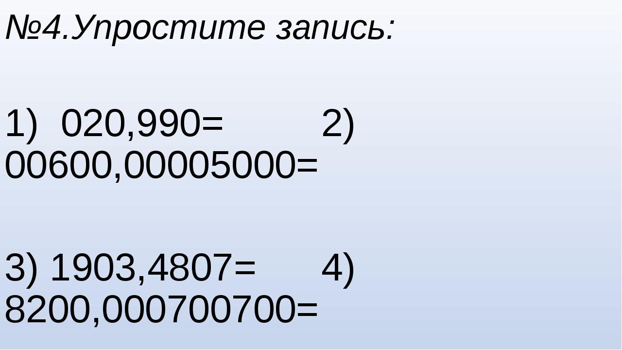 №4.Упростите запись: 1) 020,990= 2) 00600,00005000= 3) 1903,4807= 4) 8200,000...