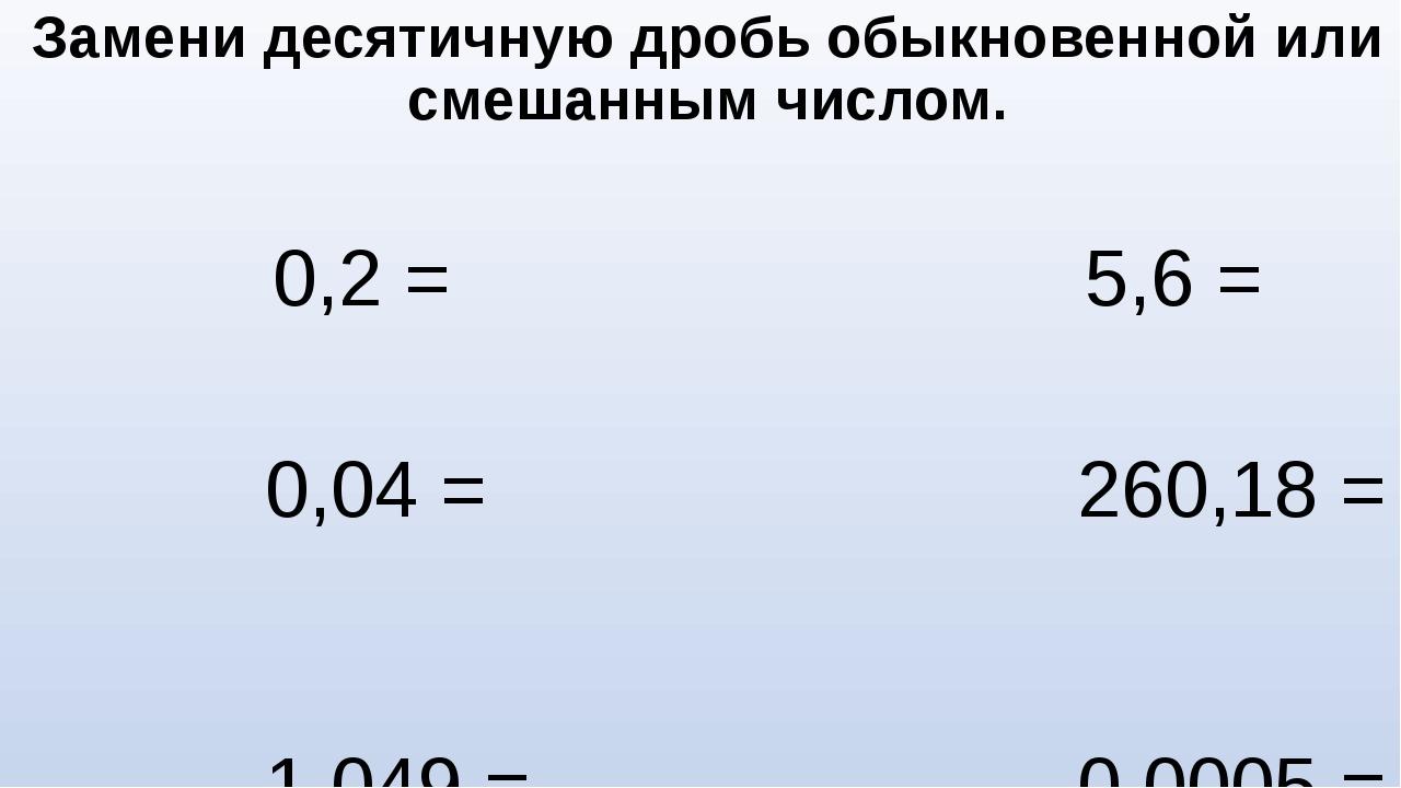 Замени десятичную дробь обыкновенной или смешанным числом. 0,2 = 5,6 = 0,04 =...