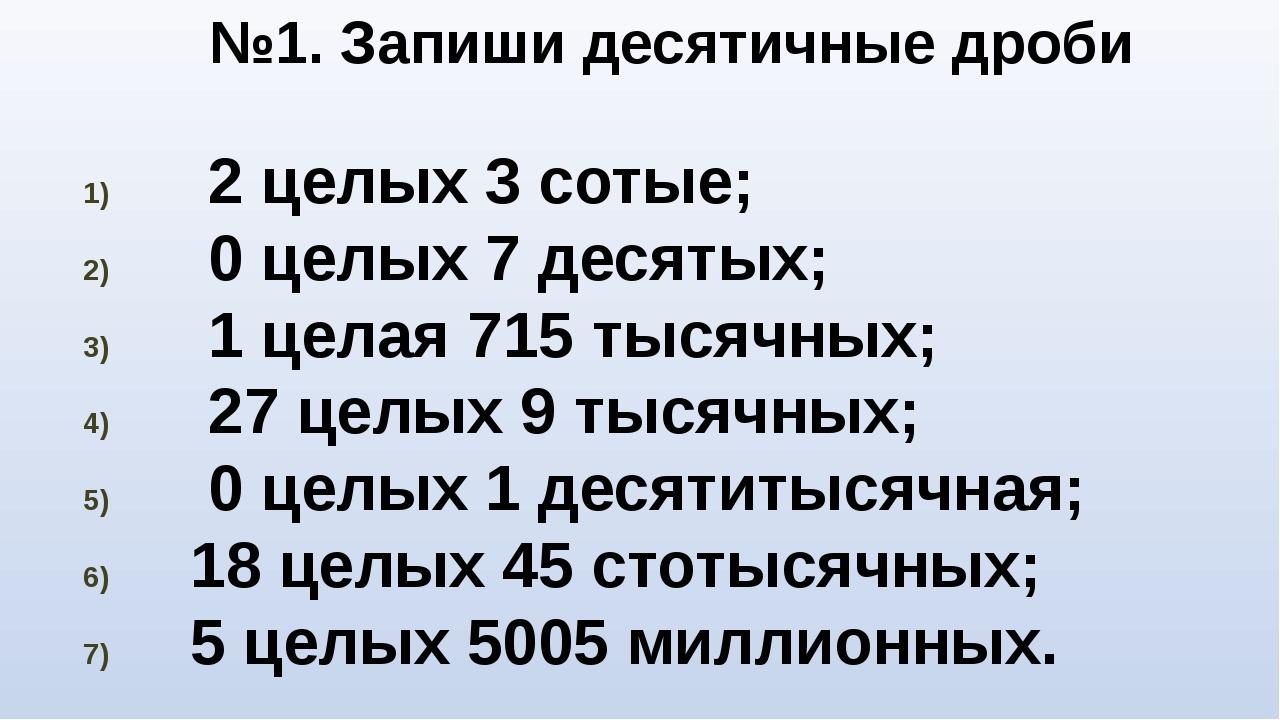 №1. Запиши десятичные дроби 2 целых 3 сотые; 0 целых 7 десятых; 1 целая 715 т...