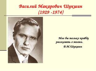 Василий Макарович Шукшин (1929 -1974) Мне бы только правду рассказать о жизни