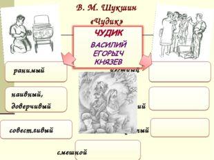 В. М. Шукшин «Чудик» ранимый честный наивный, добрый, доверчивый искренний со