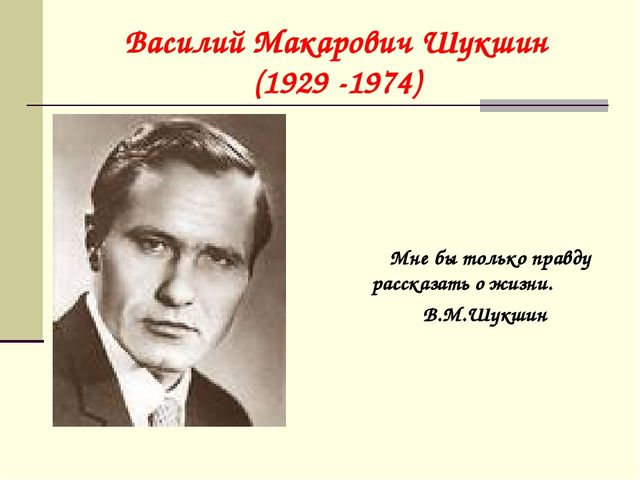Василий Макарович Шукшин (1929 -1974) Мне бы только правду рассказать о жизни...