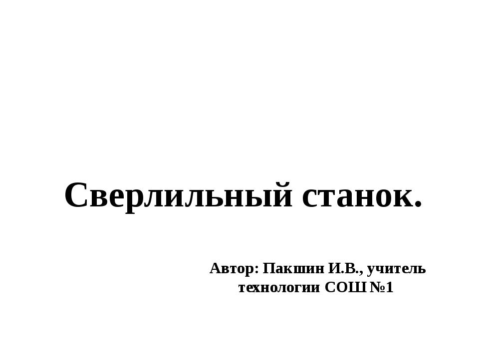 Автор: Пакшин И.В., учитель технологии СОШ №1 Сверлильный станок.