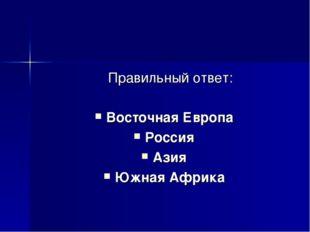 Правильный ответ: Восточная Европа Россия Азия Южная Африка