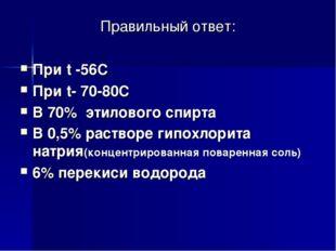 Правильный ответ: При t -56C При t- 70-80C В 70% этилового спирта В 0,5% раст