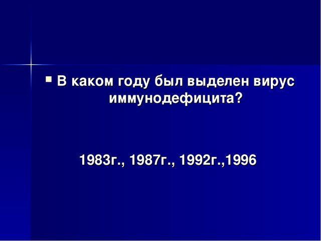 В каком году был выделен вирус иммунодефицита? 1983г., 1987г., 1992г.,1996