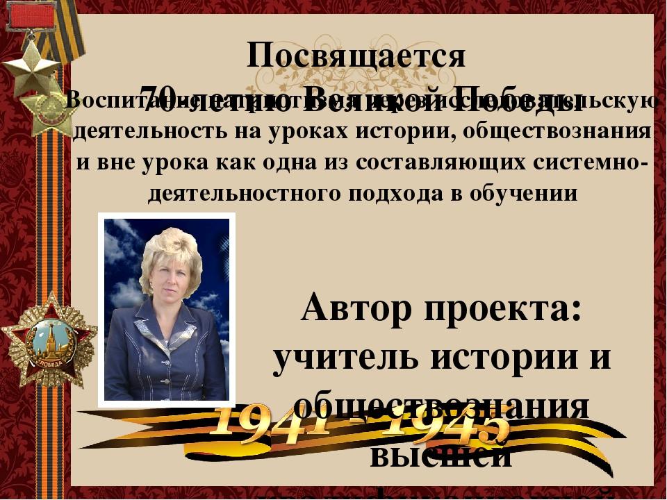 Посвящается 70-летию Великой Победы Автор проекта: учитель истории и общество...