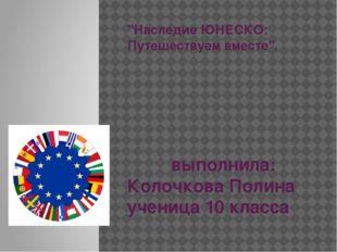 """""""Наследие ЮНЕСКО: Путешествуем вместе"""". выполнила: Колочкова Полина ученица 1"""