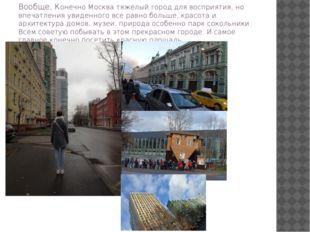 Вообще, Конечно Москва тяжелый город для восприятия, но впечатления увиденног
