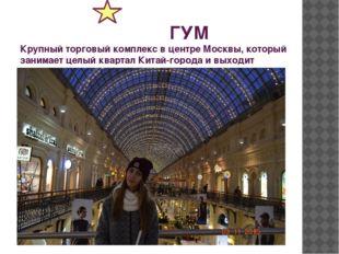 ГУМ Крупный торговый комплекс в центре Москвы, который занимает целый кварта