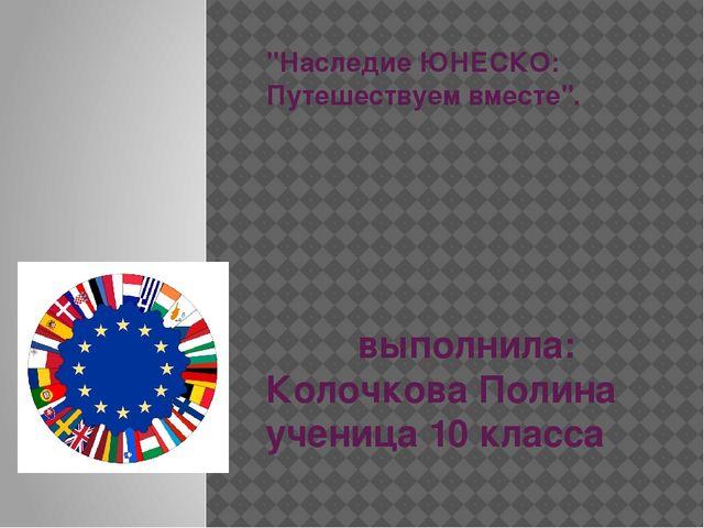 """""""Наследие ЮНЕСКО: Путешествуем вместе"""". выполнила: Колочкова Полина ученица 1..."""