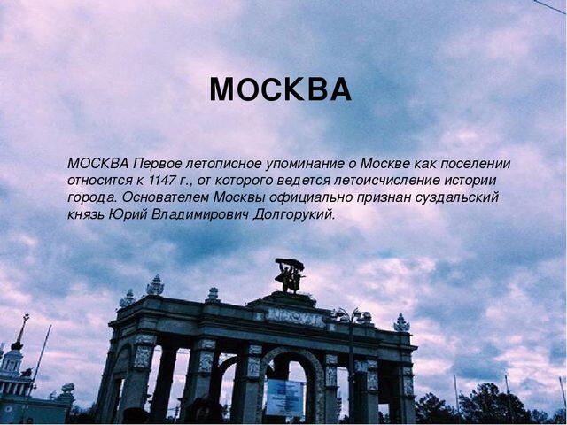 МОСКВА Первое летописное упоминание о Москве как поселении относится к 1147 г...