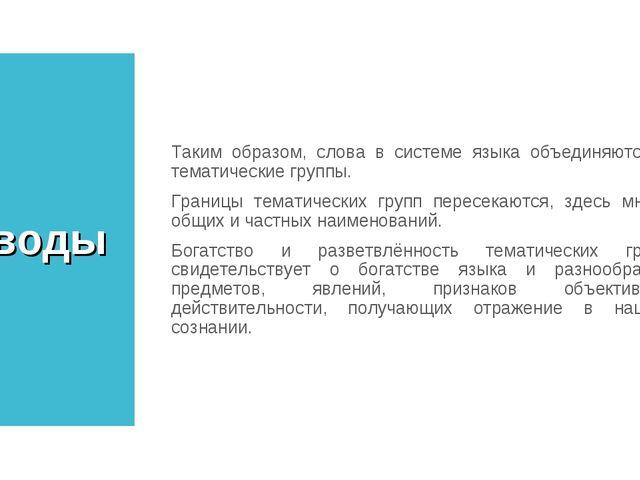 Выводы Таким образом, слова в системе языка объединяются в тематические групп...