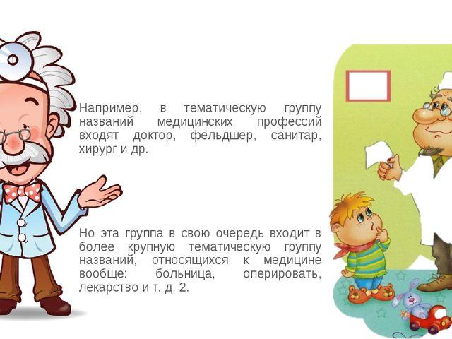 Например, в тематическую группу названий медицинских профессий входят доктор...