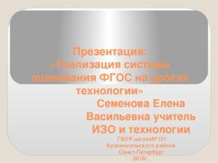 Презентация: «Реализация системы оценивания ФГОС на уроках технологии» Семено