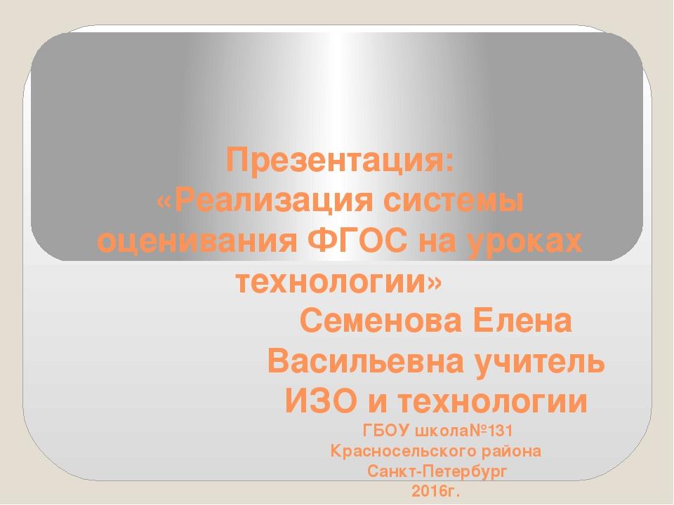 Презентация: «Реализация системы оценивания ФГОС на уроках технологии» Семено...
