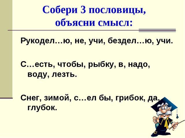 Собери 3 пословицы, объясни смысл: Рукодел…ю, не, учи, бездел…ю, учи. С…есть,...