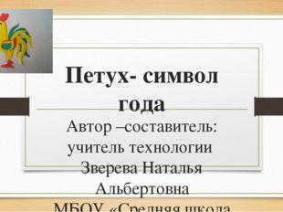 Петух- символ года Автор –составитель: учитель технологии Зверева Наталья Аль