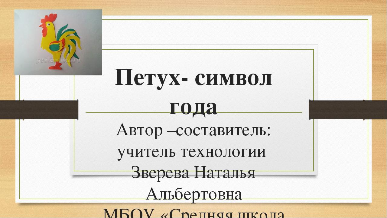 Петух- символ года Автор –составитель: учитель технологии Зверева Наталья Аль...