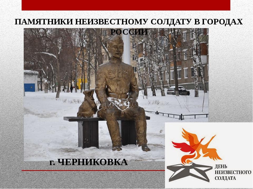 г. ЧЕРНИКОВКА ПАМЯТНИКИ НЕИЗВЕСТНОМУ СОЛДАТУ В ГОРОДАХ РОССИИ