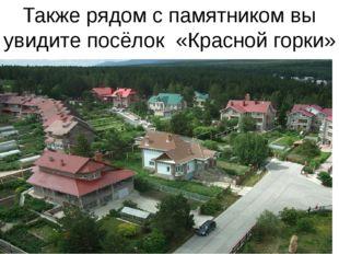 Также рядом с памятником вы увидите посёлок «Красной горки»