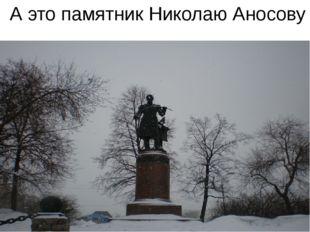А это памятник Николаю Аносову