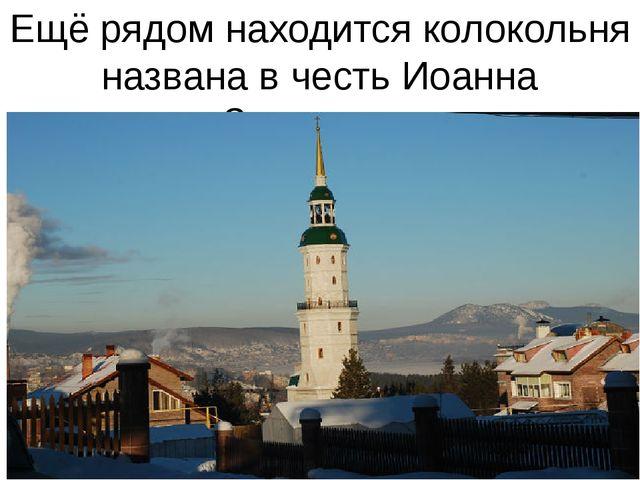 Ещё рядом находится колокольня названа в честь Иоанна Златоуста