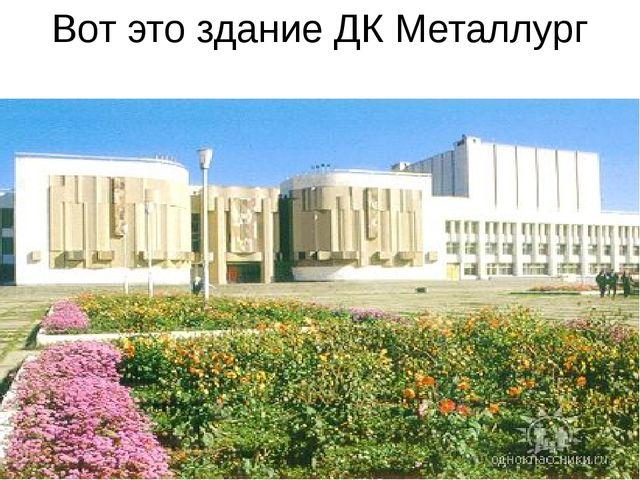 Вот это здание ДК Металлург