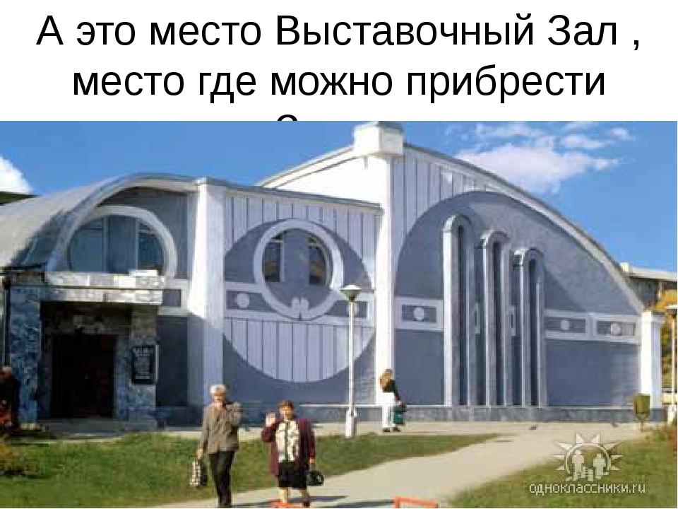 А это место Выставочный Зал , место где можно прибрести картины Златоустовски...