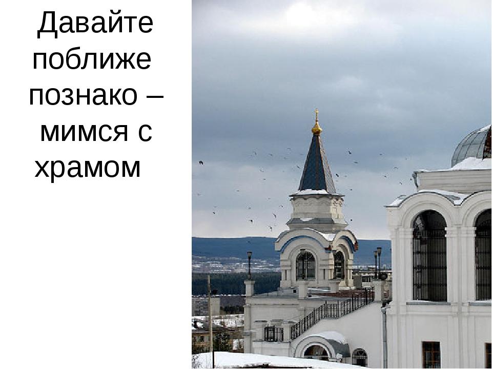 Давайте поближе познако – мимся с храмом
