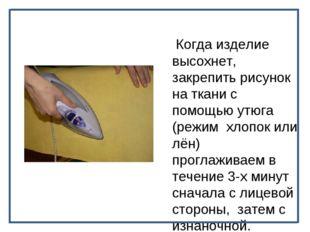 Когда изделие высохнет, закрепить рисунок на ткани с помощью утюга (режим хл