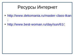 Ресурсы Интернет http://www.dekomania.ru/master-class-tkan; http://www.best-w
