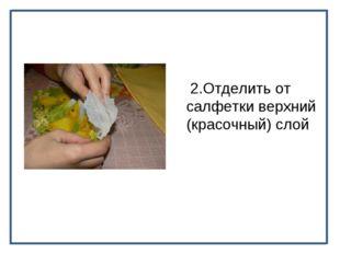 2.Отделить от салфетки верхний (красочный) слой