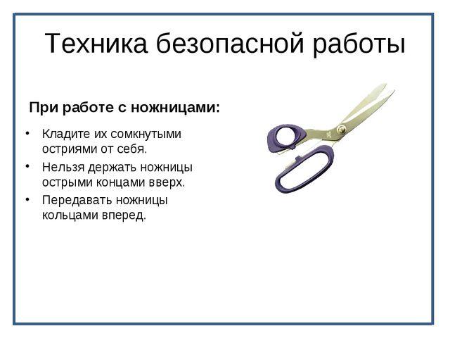 Техника безопасной работы При работе с ножницами: Кладите их сомкнутыми остри...