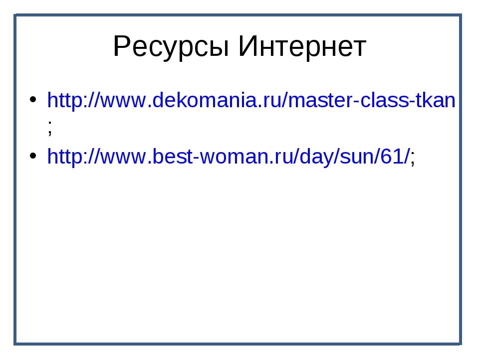 Ресурсы Интернет http://www.dekomania.ru/master-class-tkan; http://www.best-w...