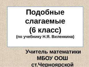 Подобные слагаемые (6 класс) (по учебнику Н.Я. Виленкина) Учитель математики