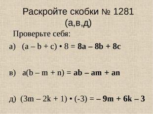 Раскройте скобки № 1281 (а,в,д) а) (а – b + с) • 8 = 8а – 8b + 8с в) a(b – m